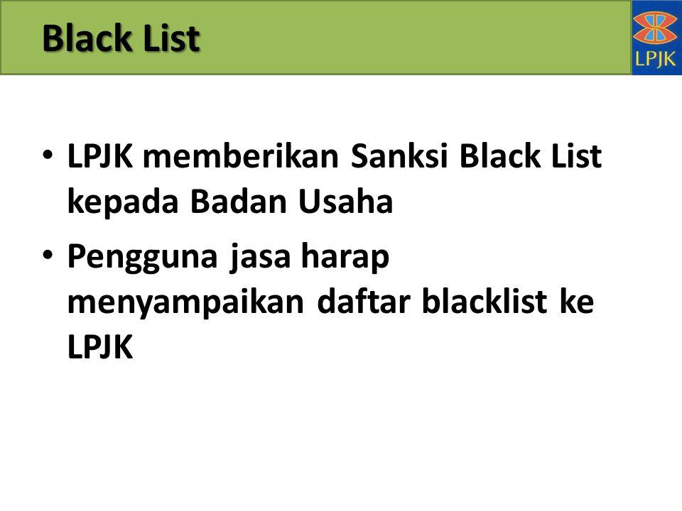Black List LPJK memberikan Sanksi Black List kepada Badan Usaha Pengguna jasa harap menyampaikan daftar blacklist ke LPJK