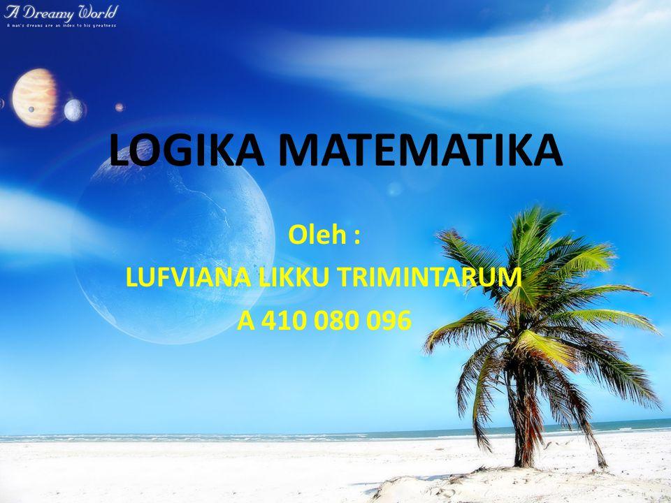 LOGIKA MATEMATIKA Oleh : LUFVIANA LIKKU TRIMINTARUM A 410 080 096