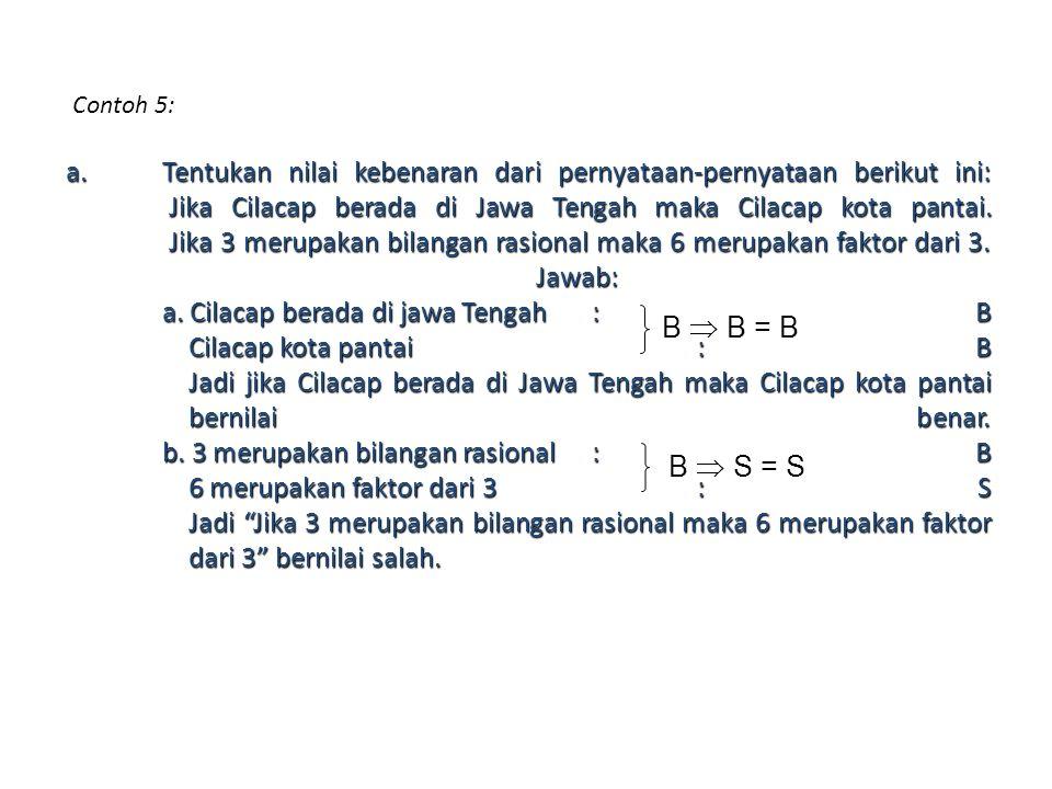 Contoh 5: a.Tentukan nilai kebenaran dari pernyataan-pernyataan berikut ini: Jika Cilacap berada di Jawa Tengah maka Cilacap kota pantai. Jika 3 merup
