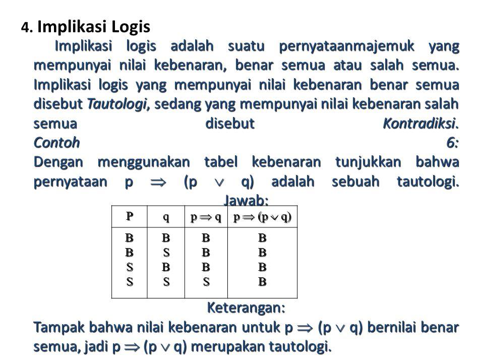 4. Implikasi Logis Implikasi logis adalah suatu pernyataanmajemuk yang mempunyai nilai kebenaran, benar semua atau salah semua. Implikasi logis yang m