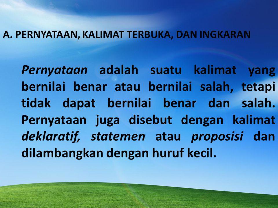 A. PERNYATAAN, KALIMAT TERBUKA, DAN INGKARAN Pernyataan adalah suatu kalimat yang bernilai benar atau bernilai salah, tetapi tidak dapat bernilai bena