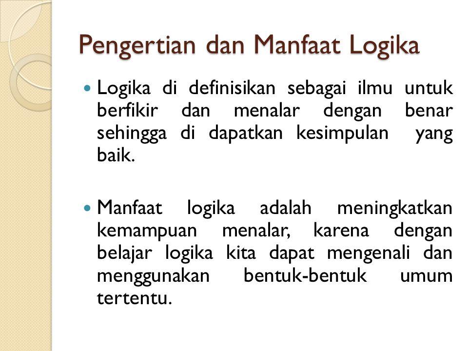 Pengertian dan Manfaat Logika Logika di definisikan sebagai ilmu untuk berfikir dan menalar dengan benar sehingga di dapatkan kesimpulan yang baik. Ma