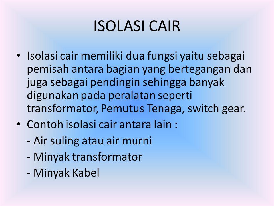 ISOLASI CAIR Isolasi cair memiliki dua fungsi yaitu sebagai pemisah antara bagian yang bertegangan dan juga sebagai pendingin sehingga banyak digunaka