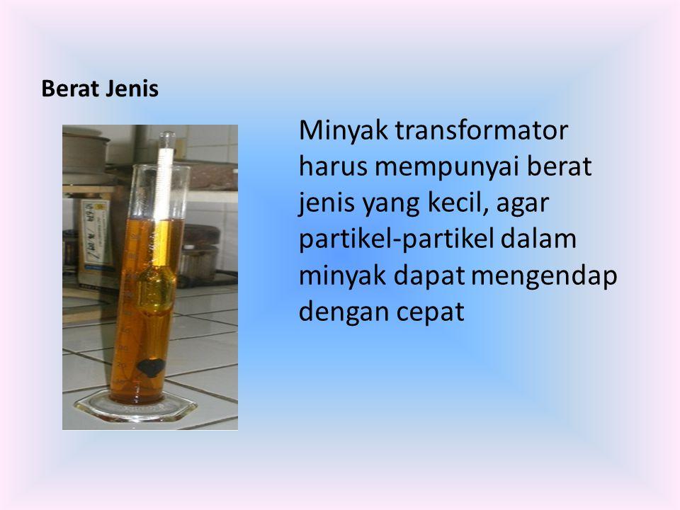 Berat Jenis Minyak transformator harus mempunyai berat jenis yang kecil, agar partikel-partikel dalam minyak dapat mengendap dengan cepat