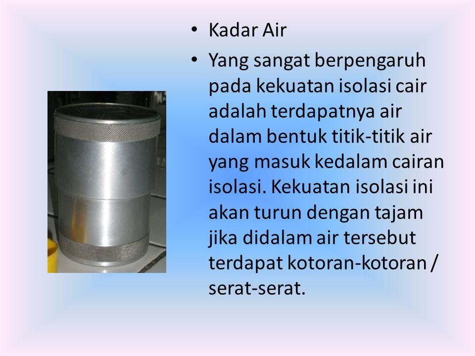 Kadar Air Yang sangat berpengaruh pada kekuatan isolasi cair adalah terdapatnya air dalam bentuk titik-titik air yang masuk kedalam cairan isolasi. Ke