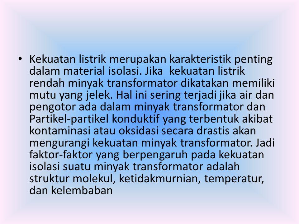Kekuatan listrik merupakan karakteristik penting dalam material isolasi. Jika kekuatan listrik rendah minyak transformator dikatakan memiliki mutu yan