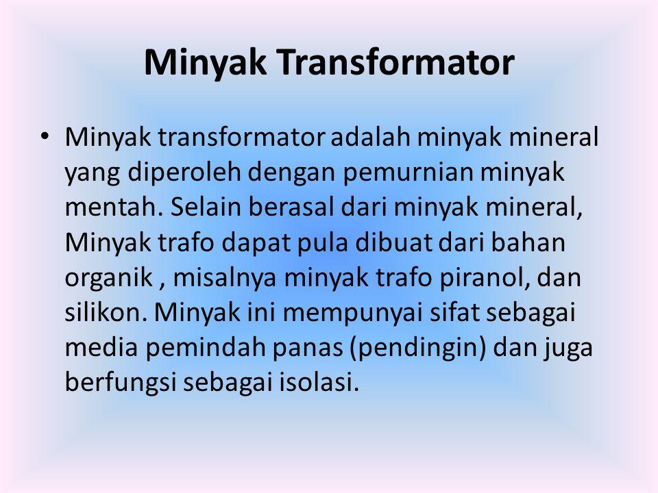 Minyak Transformator Minyak transformator adalah minyak mineral yang diperoleh dengan pemurnian minyak mentah. Selain berasal dari minyak mineral, Min