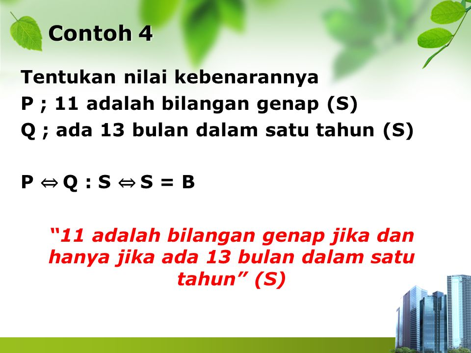 "Contoh 4 Tentukan nilai kebenarannya P ; 11 adalah bilangan genap (S) Q ; ada 13 bulan dalam satu tahun (S) P ⇔ Q : S ⇔ S = B ""11 adalah bilangan gena"