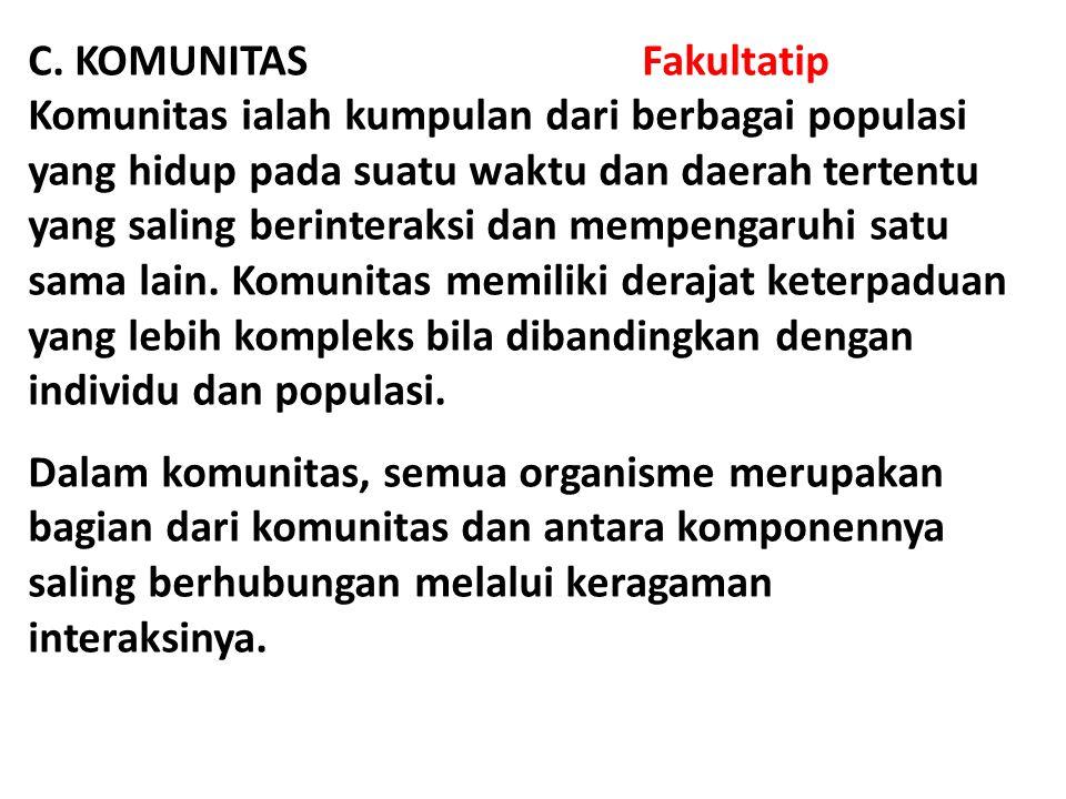 C. KOMUNITAS Fakultatip Komunitas ialah kumpulan dari berbagai populasi yang hidup pada suatu waktu dan daerah tertentu yang saling berinteraksi dan m