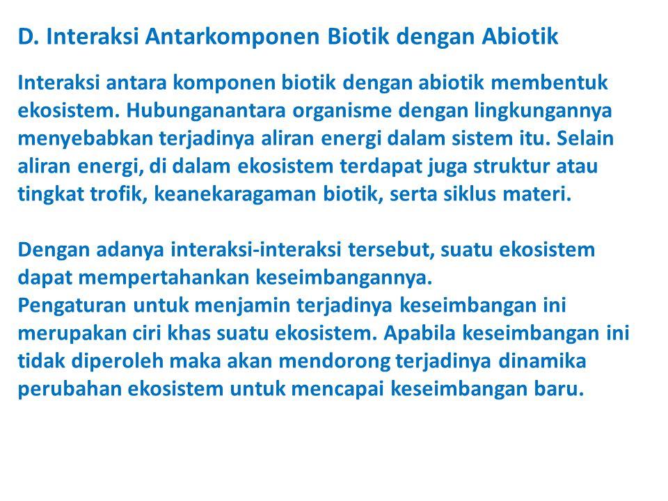 D. Interaksi Antarkomponen Biotik dengan Abiotik Interaksi antara komponen biotik dengan abiotik membentuk ekosistem. Hubunganantara organisme dengan