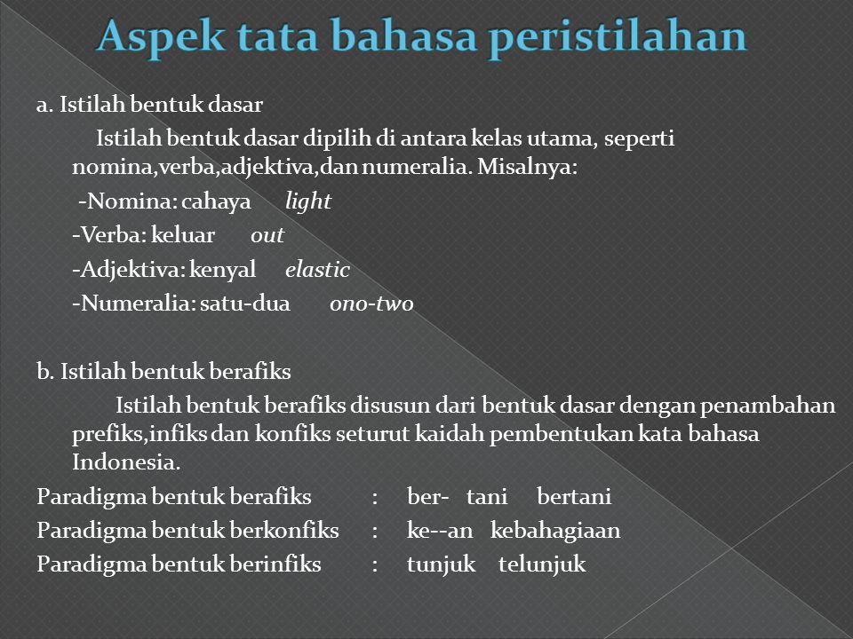 a. Istilah bentuk dasar Istilah bentuk dasar dipilih di antara kelas utama, seperti nomina,verba,adjektiva,dan numeralia. Misalnya: -Nomina: cahaya li