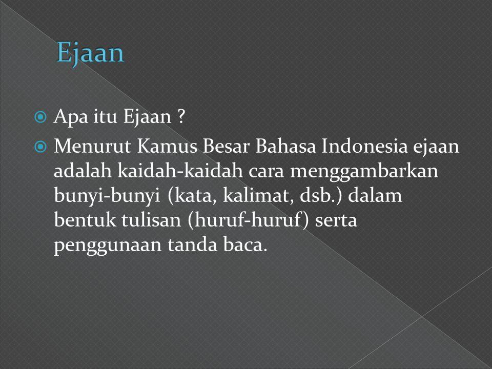  Apa itu Ejaan ?  Menurut Kamus Besar Bahasa Indonesia ejaan adalah kaidah-kaidah cara menggambarkan bunyi-bunyi (kata, kalimat, dsb.) dalam bentuk