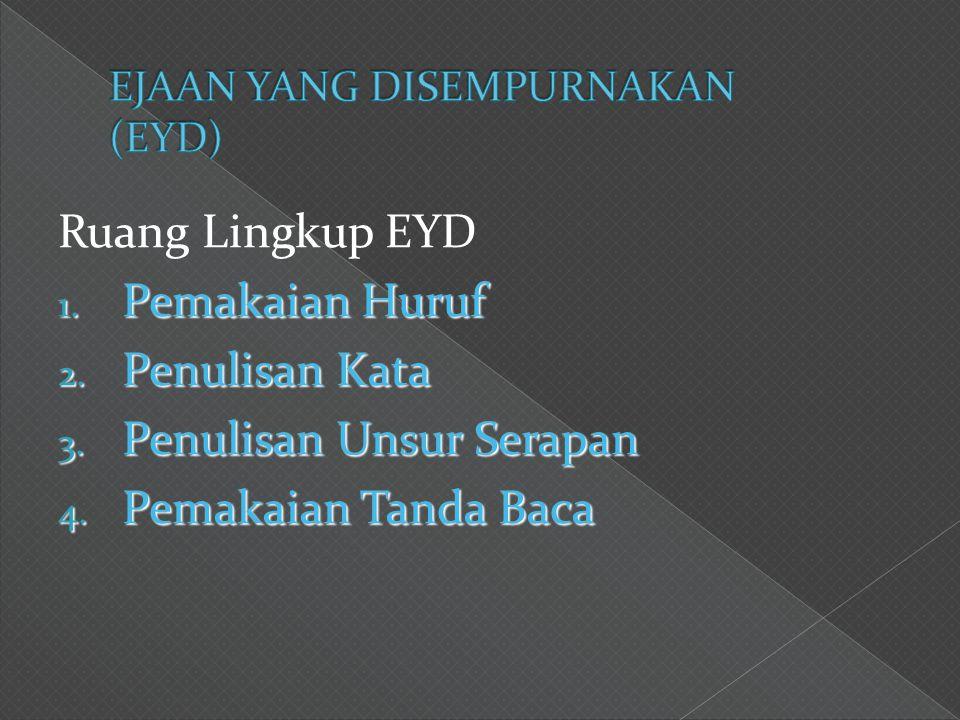 Ruang Lingkup EYD 1. Pemakaian Huruf 2. Penulisan Kata 3. Penulisan Unsur Serapan 4. Pemakaian Tanda Baca
