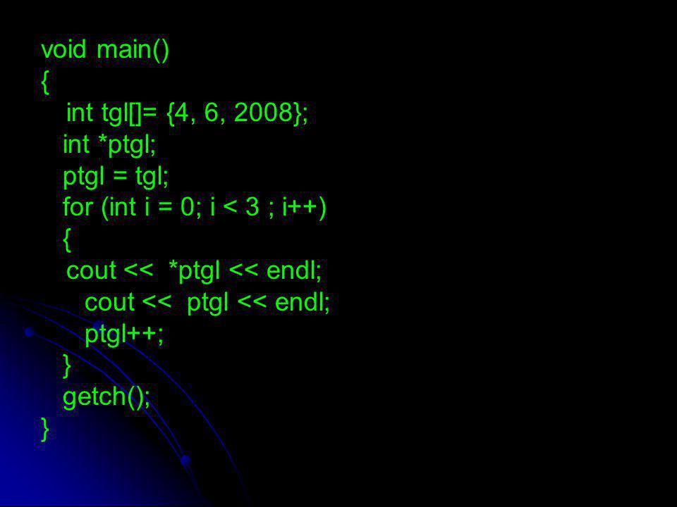 void main() { int tgl[]= {4, 6, 2008}; int *ptgl; ptgl = tgl; for (int i = 0; i < 3 ; i++) { cout << *ptgl << endl; cout << ptgl << endl; ptgl++; } ge