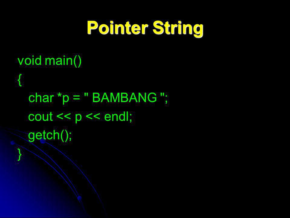Pointer String void main() { char *p = BAMBANG ; cout << p << endl; getch(); }