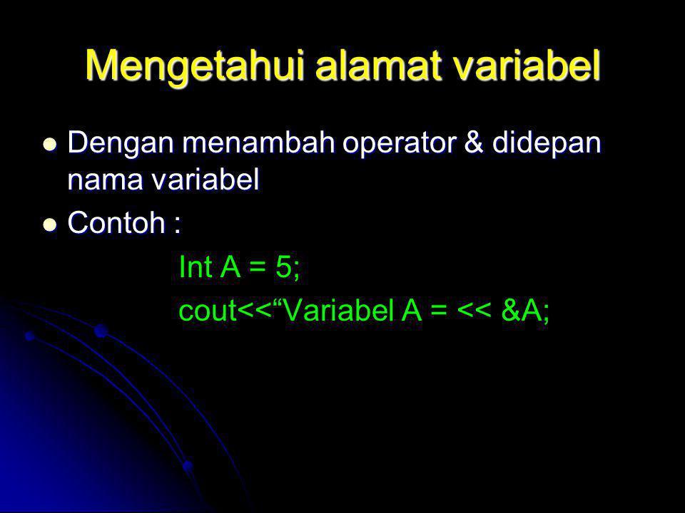 Mengetahui alamat variabel Dengan menambah operator & didepan nama variabel Dengan menambah operator & didepan nama variabel Contoh : Contoh : Int A =