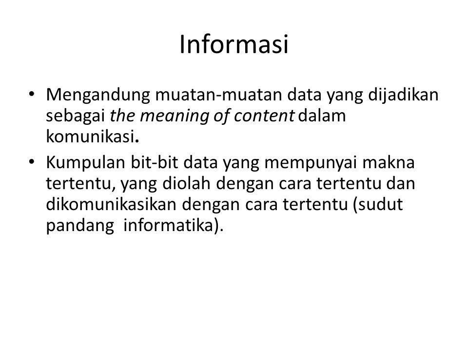 Informasi Mengandung muatan-muatan data yang dijadikan sebagai the meaning of content dalam komunikasi. Kumpulan bit-bit data yang mempunyai makna ter