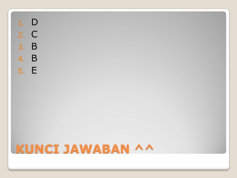 KUNCI JAWABAN ^^ 1. D 2. C 3. B 4. B 5. E