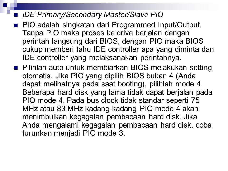 IDE Primary/Secondary Master/Slave PIO PIO adalah singkatan dari Programmed Input/Output. Tanpa PIO maka proses ke drive berjalan dengan perintah lang