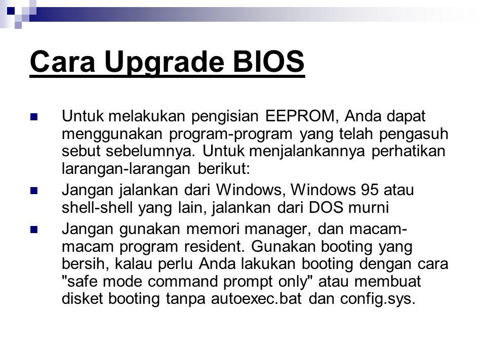Cara Upgrade BIOS Untuk melakukan pengisian EEPROM, Anda dapat menggunakan program-program yang telah pengasuh sebut sebelumnya. Untuk menjalankannya
