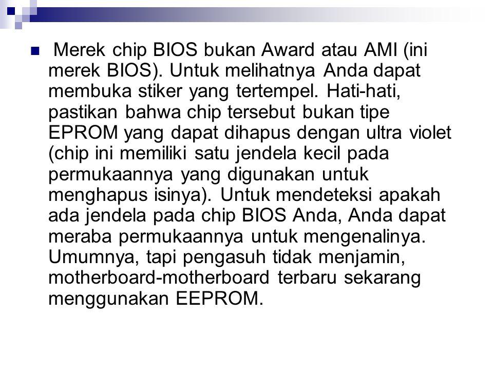 Merek chip BIOS bukan Award atau AMI (ini merek BIOS). Untuk melihatnya Anda dapat membuka stiker yang tertempel. Hati-hati, pastikan bahwa chip terse