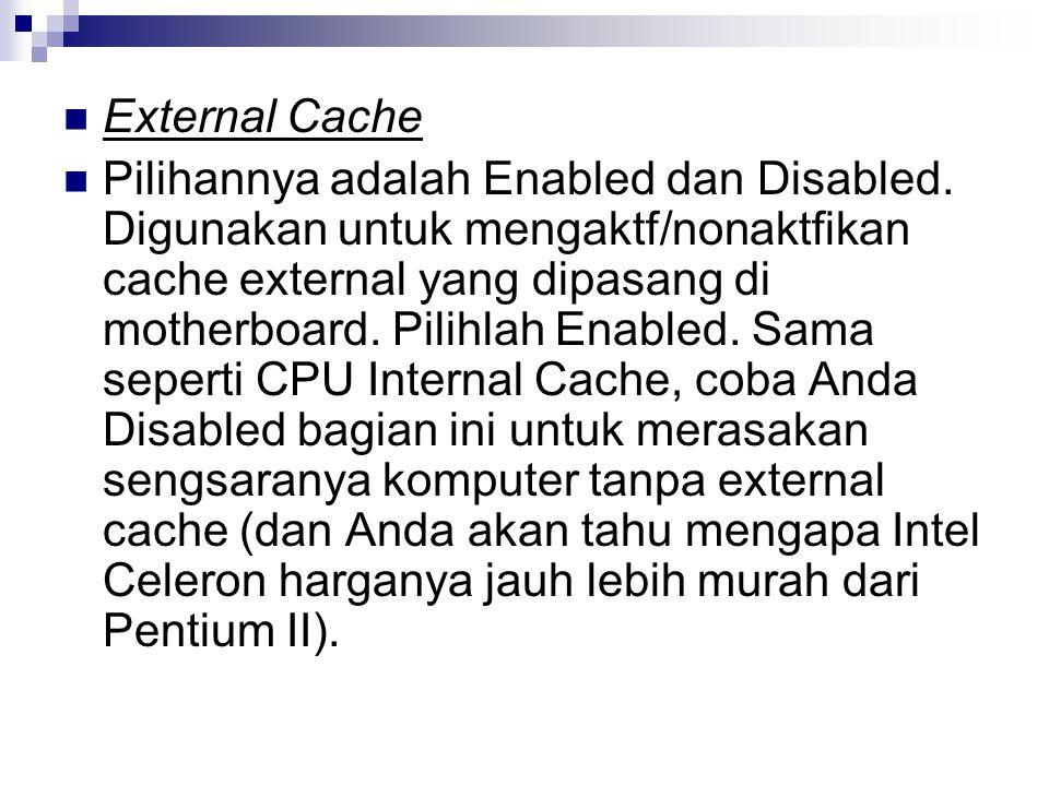 External Cache Pilihannya adalah Enabled dan Disabled. Digunakan untuk mengaktf/nonaktfikan cache external yang dipasang di motherboard. Pilihlah Enab