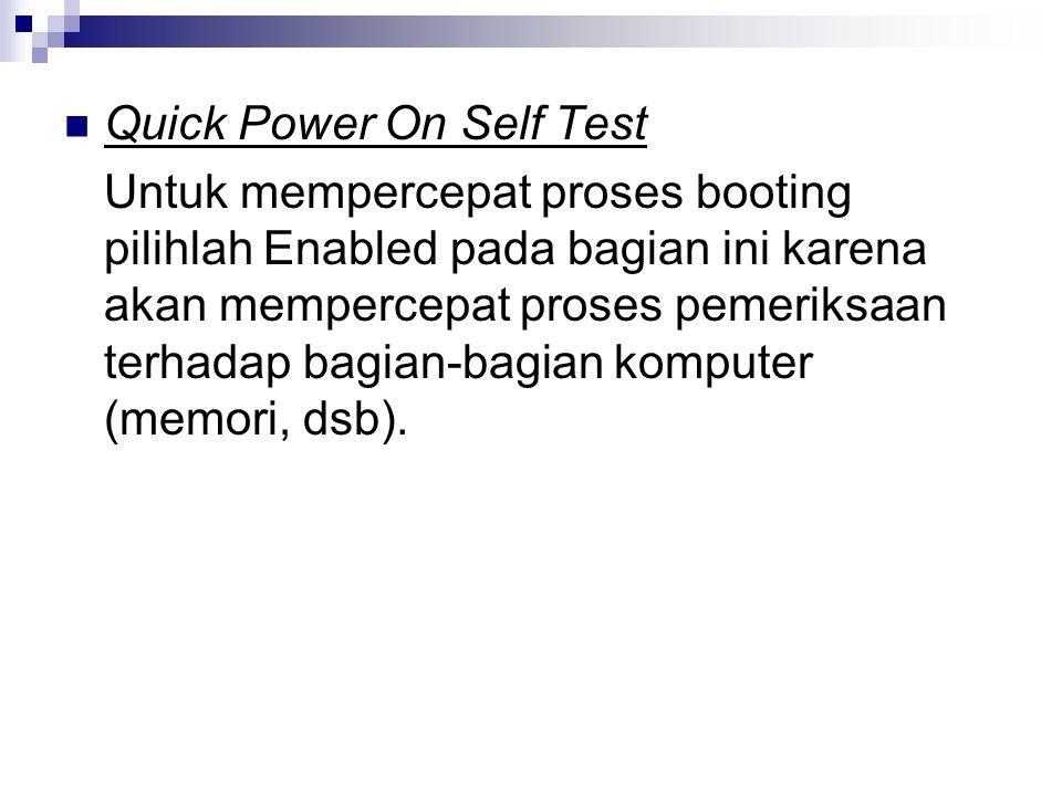 Quick Power On Self Test Untuk mempercepat proses booting pilihlah Enabled pada bagian ini karena akan mempercepat proses pemeriksaan terhadap bagian-bagian komputer (memori, dsb).