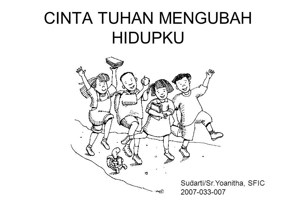 CINTA TUHAN MENGUBAH HIDUPKU Sudarti/Sr.Yoanitha, SFIC 2007-033-007