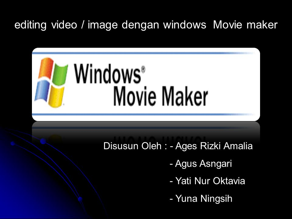 Disusun Oleh : - Ages Rizki Amalia - Agus Asngari - Yati Nur Oktavia - Yuna Ningsih editing video / image dengan windows Movie maker