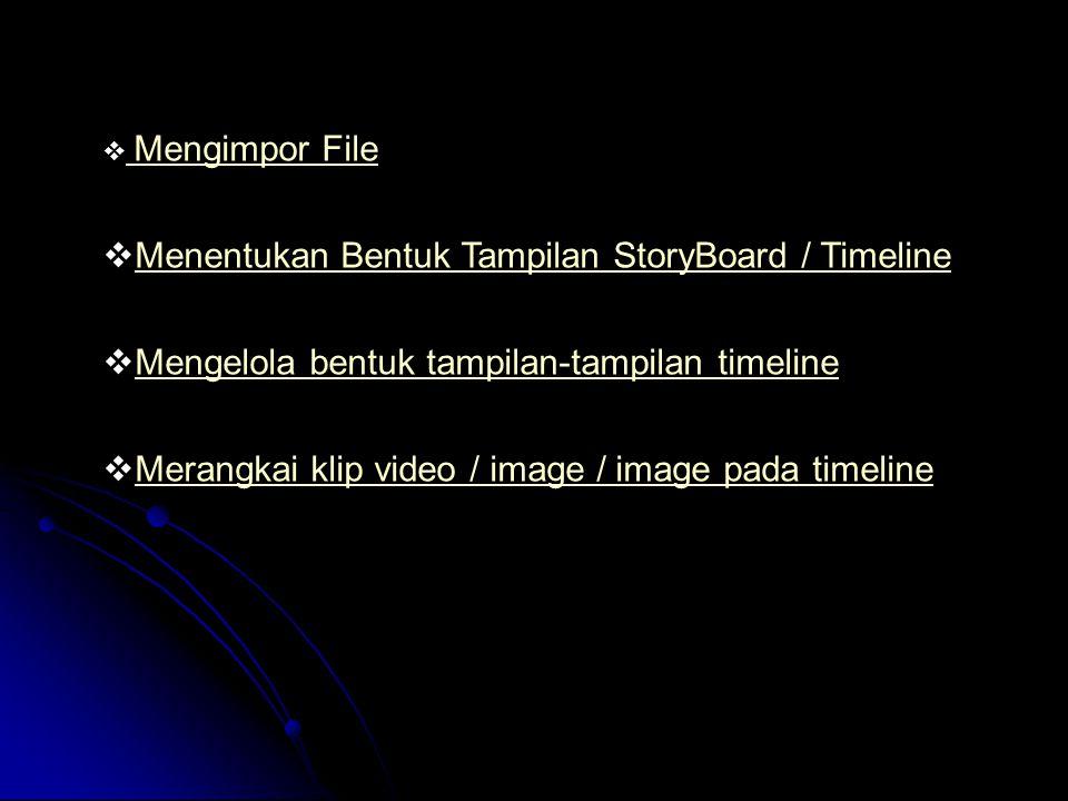  Mengimpor File Mengimpor File  Menentukan Bentuk Tampilan StoryBoard / Timeline Menentukan Bentuk Tampilan StoryBoard / Timeline  Mengelola bentuk tampilan-tampilan timeline Mengelola bentuk tampilan-tampilan timeline  Merangkai klip video / image / image pada timeline Merangkai klip video / image / image pada timeline