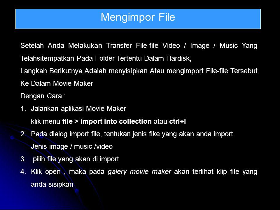 Mengimpor File Setelah Anda Melakukan Transfer File-file Video / Image / Music Yang Telahsitempatkan Pada Folder Tertentu Dalam Hardisk, Langkah Berikutnya Adalah menyisipkan Atau mengimport File-file Tersebut Ke Dalam Movie Maker Dengan Cara : 1.Jalankan aplikasi Movie Maker klik menu file > import into collection atau ctrl+l 2.Pada dialog import file, tentukan jenis fike yang akan anda import.