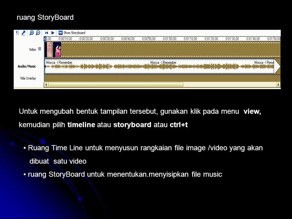 ruang StoryBoard Ruang Time Line untuk menyusun rangkaian file image /video yang akan dibuat satu video ruang StoryBoard untuk menentukan.menyisipkan file music Untuk mengubah bentuk tampilan tersebut, gunakan klik pada menu view, kemudian pilih timeline atau storyboard atau ctrl+t