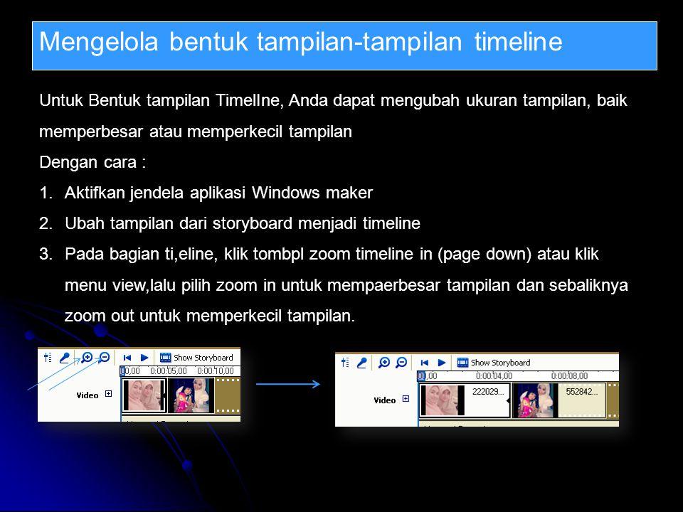 Mengelola bentuk tampilan-tampilan timeline Untuk Bentuk tampilan TimelIne, Anda dapat mengubah ukuran tampilan, baik memperbesar atau memperkecil tampilan Dengan cara : 1.Aktifkan jendela aplikasi Windows maker 2.Ubah tampilan dari storyboard menjadi timeline 3.Pada bagian ti,eline, klik tombpl zoom timeline in (page down) atau klik menu view,lalu pilih zoom in untuk mempaerbesar tampilan dan sebaliknya zoom out untuk memperkecil tampilan.