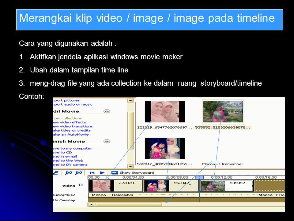 Merangkai klip video / image / image pada timeline Cara yang digunakan adalah : 1.Aktifkan jendela aplikasi windows movie meker 2.Ubah dalam tampilan time line 3.meng-drag file yang ada collection ke dalam ruang storyboard/timeline Contoh: