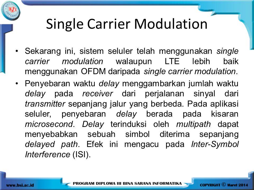 Single Carrier Modulation Sekarang ini, sistem seluler telah menggunakan single carrier modulation walaupun LTE lebih baik menggunakan OFDM daripada s
