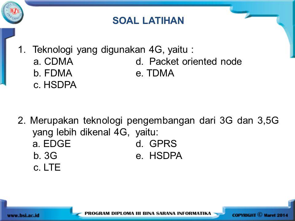SOAL LATIHAN 1.Teknologi yang digunakan 4G, yaitu : a. CDMAd. Packet oriented node b. FDMA e. TDMA c. HSDPA 2. Merupakan teknologi pengembangan dari 3