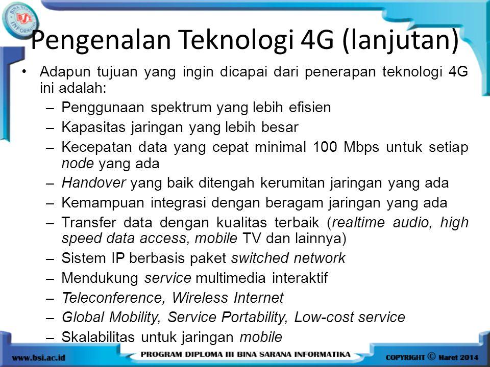 Pengenalan Teknologi 4G (lanjutan) Adapun tujuan yang ingin dicapai dari penerapan teknologi 4G ini adalah: –Penggunaan spektrum yang lebih efisien –K
