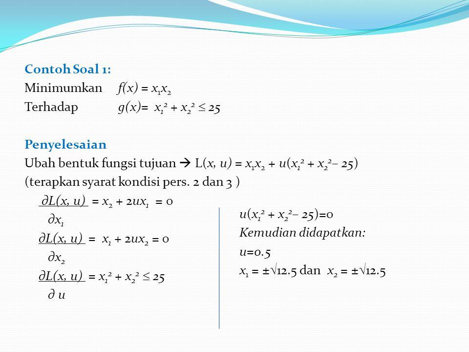 Contoh Soal 1: Minimumkan f(x) = x 1 x 2 Terhadapg(x)= x 1 2 + x 2 2  25 Penyelesaian Ubah bentuk fungsi tujuan  L(x, u) = x 1 x 2 + u(x 1 2 + x 2 2 – 25) (terapkan syarat kondisi pers.