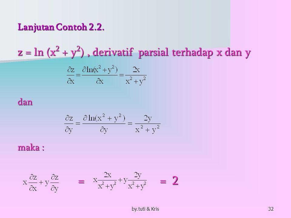 by.tuti & Kris32 Lanjutan Contoh 2.2. z = ln (x 2 + y 2 ), derivatif parsial terhadap x dan y dan maka : = = 2 = = 2