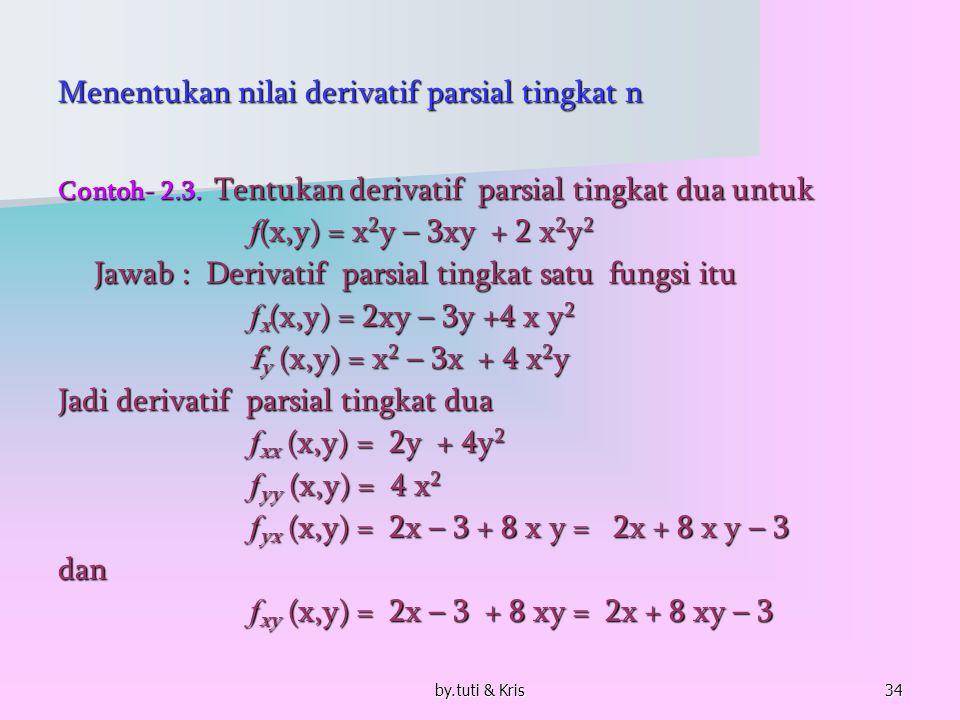 by.tuti & Kris34 Menentukan nilai derivatif parsial tingkat n Contoh- 2.3. Tentukan derivatif parsial tingkat dua untuk f (x,y) = x 2 y – 3xy + 2 x 2