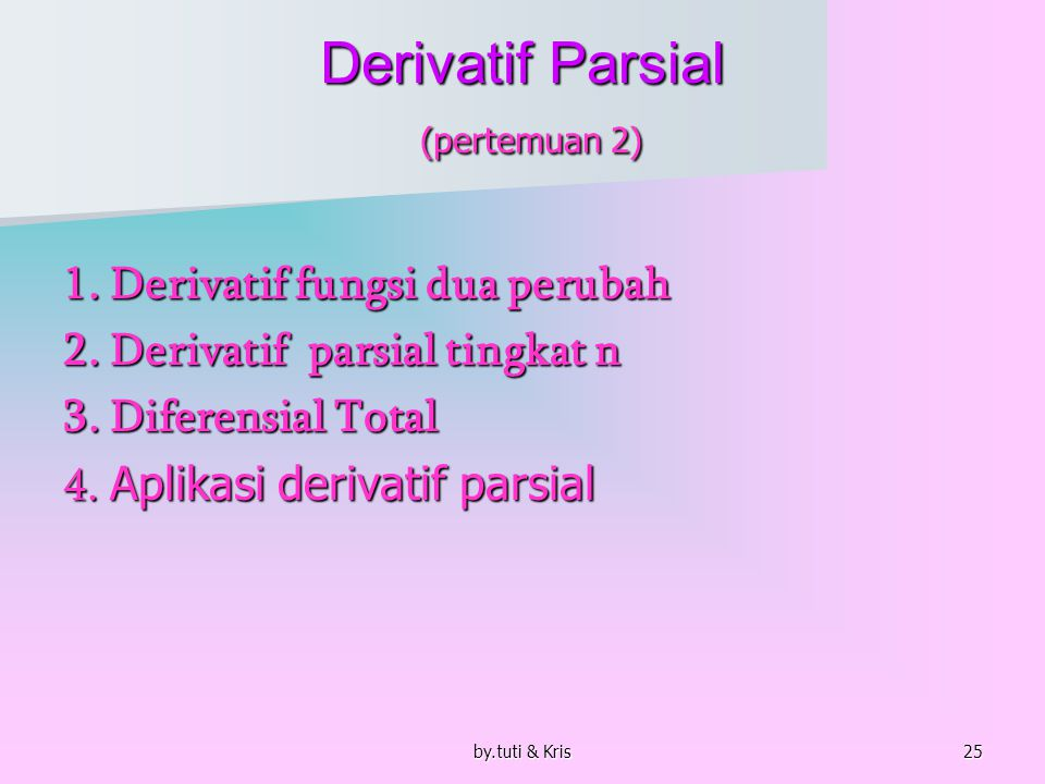 by.tuti & Kris25 Derivatif Parsial (pertemuan 2) 1. Derivatif fungsi dua perubah 2. Derivatif parsial tingkat n 3. Diferensial Total 4. Aplikasi deriv