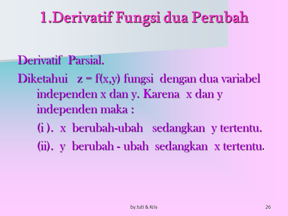 by.tuti & Kris26 1.Derivatif Fungsi dua Perubah Derivatif Parsial. Diketahui z = f(x,y) fungsi dengan dua variabel independen x dan y. Karena x dan y