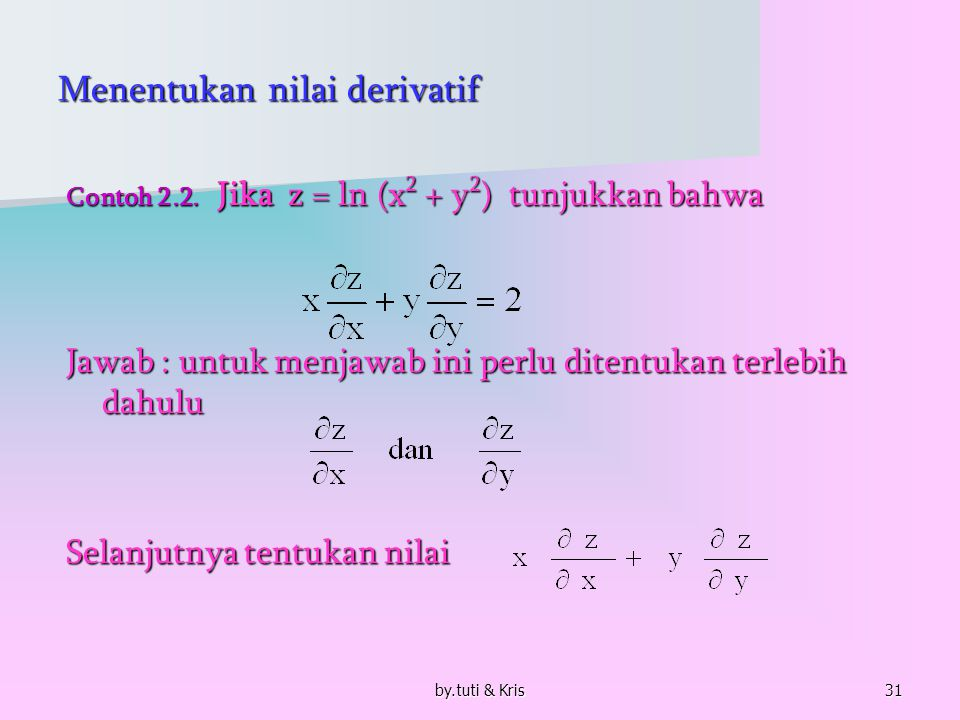 by.tuti & Kris31 Menentukan nilai derivatif Contoh 2.2. Jika z = ln (x 2 + y 2 ) tunjukkan bahwa Jawab : untuk menjawab ini perlu ditentukan terlebih