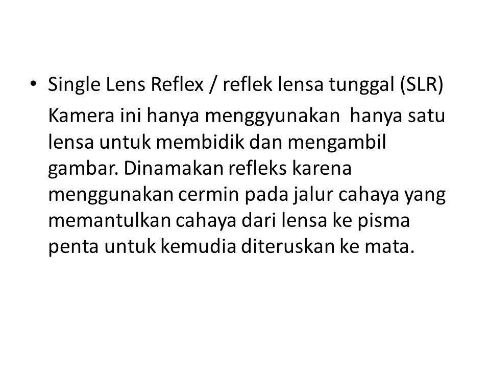 Single Lens Reflex / reflek lensa tunggal (SLR) Kamera ini hanya menggyunakan hanya satu lensa untuk membidik dan mengambil gambar. Dinamakan refleks