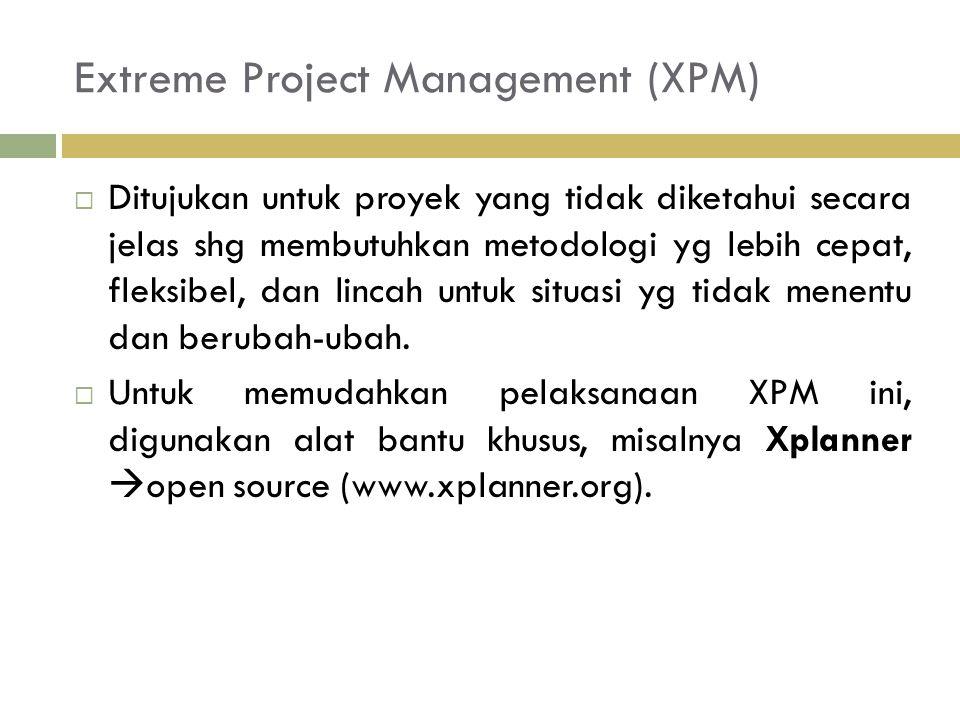 Extreme Project Management (XPM)  Ditujukan untuk proyek yang tidak diketahui secara jelas shg membutuhkan metodologi yg lebih cepat, fleksibel, dan lincah untuk situasi yg tidak menentu dan berubah-ubah.
