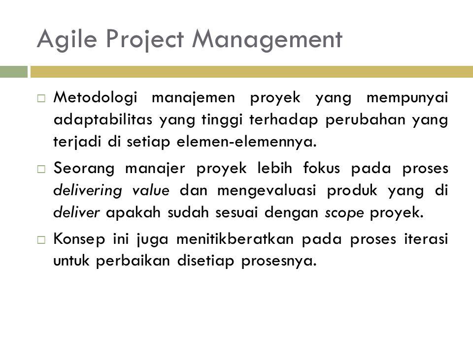 Agile Project Management  Metodologi manajemen proyek yang mempunyai adaptabilitas yang tinggi terhadap perubahan yang terjadi di setiap elemen-elemennya.