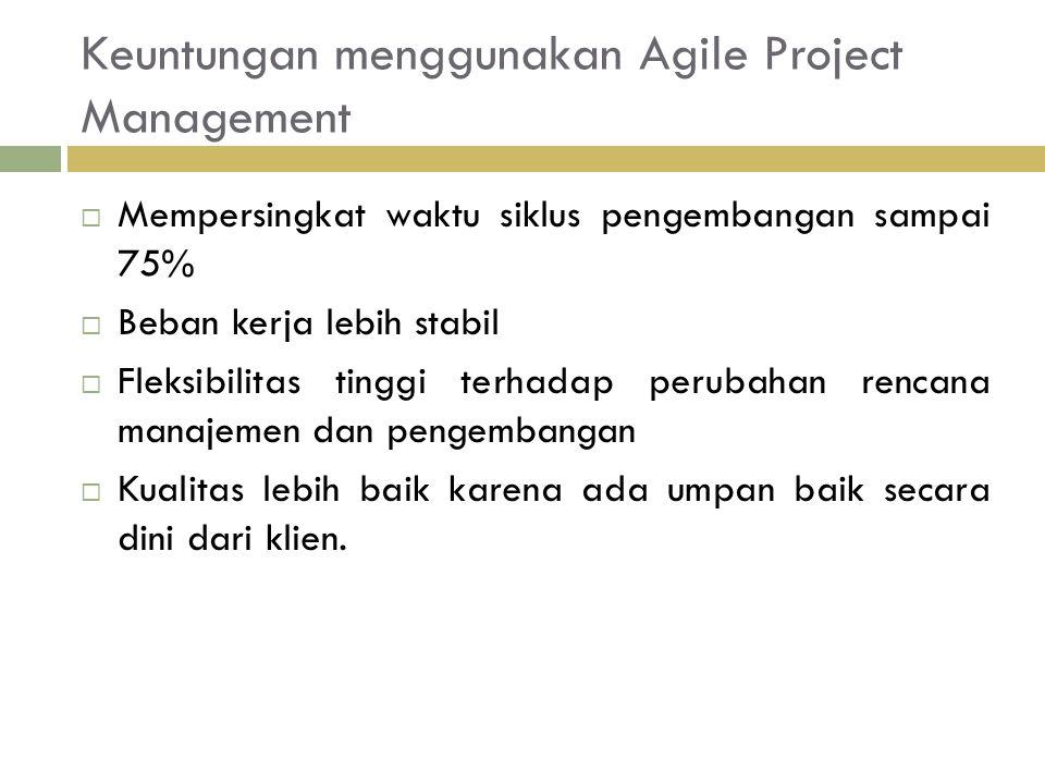 Keuntungan menggunakan Agile Project Management  Mempersingkat waktu siklus pengembangan sampai 75%  Beban kerja lebih stabil  Fleksibilitas tinggi terhadap perubahan rencana manajemen dan pengembangan  Kualitas lebih baik karena ada umpan baik secara dini dari klien.