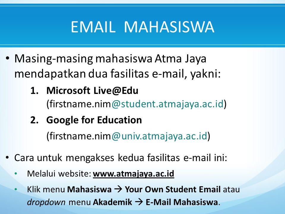 EMAIL MAHASISWA Masing-masing mahasiswa Atma Jaya mendapatkan dua fasilitas e-mail, yakni: 1.Microsoft Live@Edu (firstname.nim@student.atmajaya.ac.id) 2.Google for Education (firstname.nim@univ.atmajaya.ac.id) Cara untuk mengakses kedua fasilitas e-mail ini: Melalui website: www.atmajaya.ac.id Klik menu Mahasiswa  Your Own Student Email atau dropdown menu Akademik  E-Mail Mahasiswa.