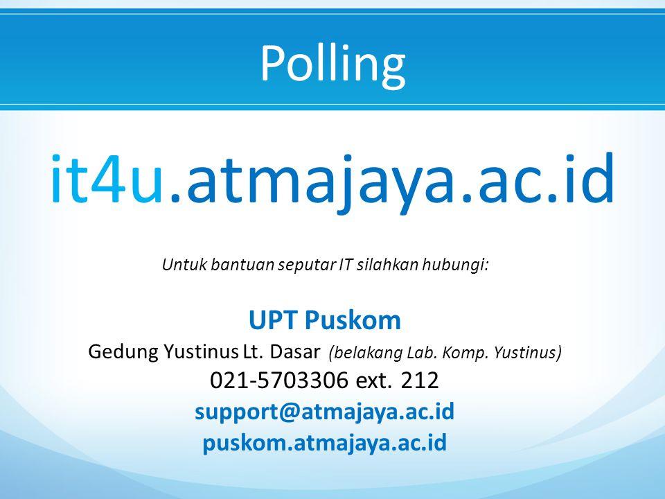 Polling it4u.atmajaya.ac.id Untuk bantuan seputar IT silahkan hubungi: UPT Puskom Gedung Yustinus Lt.