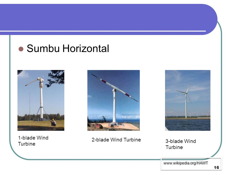 Sumbu Horizontal 1-blade Wind Turbine 2-blade Wind Turbine 3-blade Wind Turbine www.wikipedia.org/HAWT 16